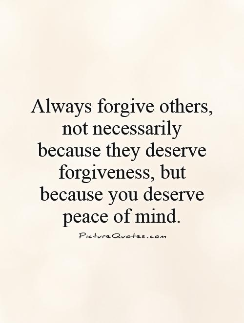 Always-forgive-others-not-necessarily-because-they-deserve-forgiveness-but-because-you-deserve-peace-of-mind